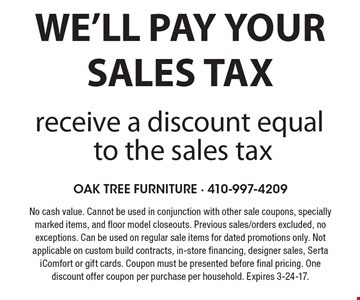 We'll pay your sales tax. Receive a discount equal to the sales tax. No cash value. Cannot be used in conjunction with other sale coupons, specially marked items, and floor model closeouts. Previous sales/orders excluded, no exceptions. Can be used on regular sale items for dated promotions only. Not applicable on custom build contracts, in-store financing, designer sales, Serta iComfort or gift cards. Coupon must be presented before final pricing. One discount offer coupon per purchase per household. Expires 3-24-17.