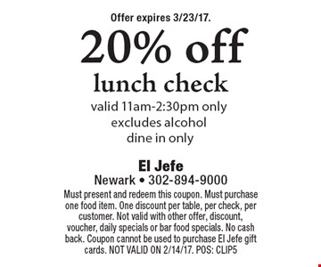 20% off lunch check. Valid 11am-2:30pm only. Excludes alcohol. Dine in only. Must present and redeem this coupon. Must purchase one food item. One discount per table, per check, per customer. Not valid with other offer, discount, voucher, daily specials or bar food specials. No cash back. Coupon cannot be used to purchase El Jefe gift cards. NOT VALID ON 2/14/17. POS: CLIP5Offer expires 3/23/17.
