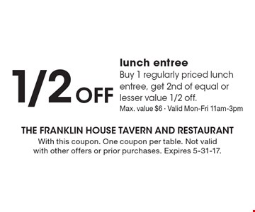 1/2 Off lunch entree. Buy 1 regularly priced lunch entree, get 2nd of equal or lesser value 1/2 off.Max. value $6 - Valid Mon-Fri 11am-3pm. With this coupon. One coupon per table. Not valid with other offers or prior purchases. Expires 5-31-17.