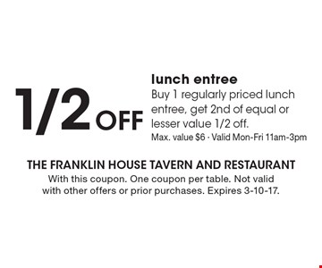 1/2 Off lunch entree. Buy 1 regularly priced lunch entree, get 2nd of equal or lesser value 1/2 off. Max. value $6 - Valid Mon-Fri 11am-3pm. With this coupon. One coupon per table. Not valid with other offers or prior purchases. Expires 3-10-17.