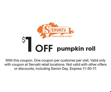 $1 Off pumpkin roll. With this coupon. One coupon per customer per visit. Valid only with coupon at Servatii retail locations. Not valid with other offers or discounts, including Senior Day. Expires 11-30-17.