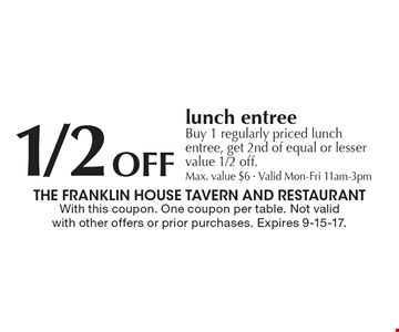 1/2 Off lunch entree. Buy 1 regularly priced lunch entree, get 2nd of equal or lesser value 1/2 off. Max. value $6 - Valid Mon-Fri 11am-3pm. With this coupon. One coupon per table. Not valid with other offers or prior purchases. Expires 9-15-17.