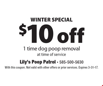 WINTER SPECIAL. $10 off 1 time dog poop removal at time of service. With this coupon. Not valid with other offers or prior services. Expires 3-31-17.