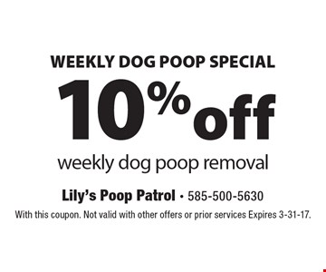 WEEKLY DOG POOP SPECIAL. 10% off weekly dog poop removal. With this coupon. Not valid with other offers or prior services Expires 3-31-17.