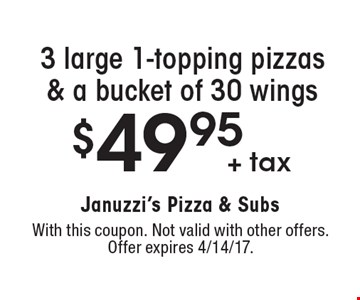 $49.95 + tax 3 large 1-topping pizzas & a bucket of 30 wings. With this coupon. Not valid with other offers. Offer expires 4/14/17.
