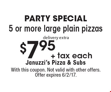 PARTY SPECIAL $7.95 + tax for each 5 or more large plain pizzas delivery extra. With this coupon. Not valid with other offers. Offer expires 6/2/17.