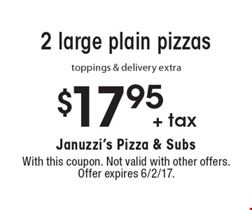 $17.95 + tax for 2 large plain pizzas toppings & delivery extra. With this coupon. Not valid with other offers. Offer expires 6/2/17.