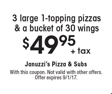 $49.95 + tax 3 large 1-topping pizzas & a bucket of 30 wings. With this coupon. Not valid with other offers. Offer expires 9/1/17.