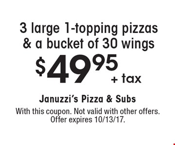 $49.95 + tax 3 large 1-topping pizzas & a bucket of 30 wings. With this coupon. Not valid with other offers. Offer expires 10/13/17.