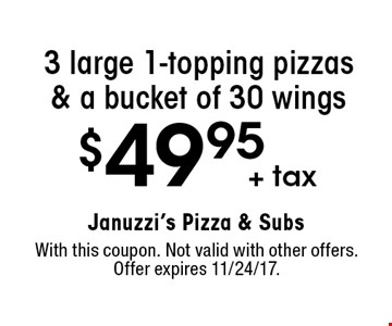 $49.95 + tax 3 large 1-topping pizzas & a bucket of 30 wings. With this coupon. Not valid with other offers. Offer expires 11/24/17.