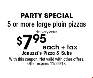 PARTY SPECIAL $7.95 +tax each 5 or more large plain pizzas. Delivery extra. With this coupon. Not valid with other offers. Offer expires 11/24/17.