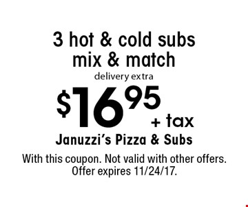 $16.95 +tax 3 hot & cold subs mix & match. Delivery extra. With this coupon. Not valid with other offers. Offer expires 11/24/17.