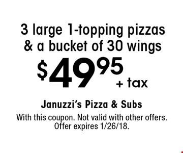 $49.95 + tax 3 large 1-topping pizzas & a bucket of 30 wings. With this coupon. Not valid with other offers. Offer expires 1/26/18.