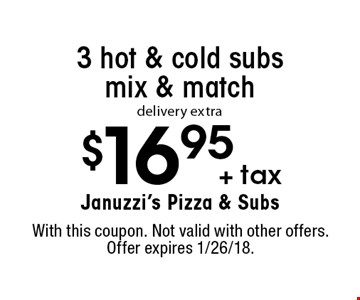 $16.95 + tax 3 hot & cold subs mix & match. Delivery extra. With this coupon. Not valid with other offers. Offer expires 1/26/18.