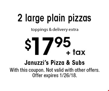 $17.95 + tax 2 large plain pizzas. Toppings & delivery extra. With this coupon. Not valid with other offers. Offer expires 1/26/18.
