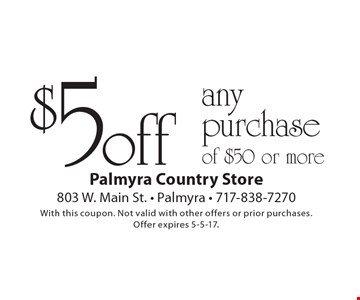 $5 off any purchase of $50 or more. With this coupon. Not valid with other offers or prior purchases.Offer expires 5-5-17.