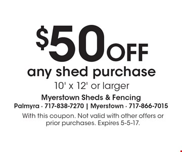 $50 off any shed purchase, 10' x 12' or larger. With this coupon. Not valid with other offers or prior purchases. Expires 5-5-17.