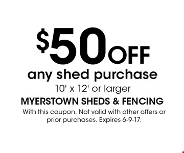 $50 OFF any shed purchase 10' x 12' or larger. With this coupon. Not valid with other offers or prior purchases. Expires 6-9-17.