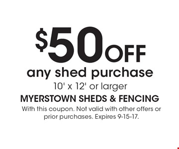 $50OFF any shed purchase 10' x 12' or larger. With this coupon. Not valid with other offers or prior purchases. Expires 9-15-17.