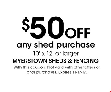 $50 OFF any shed purchase 10' x 12' or larger. With this coupon. Not valid with other offers or prior purchases. Expires 11-17-17.