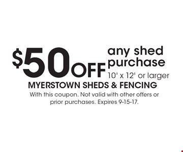 $50 OFF any shed purchase 10' x 12' or larger. With this coupon. Not valid with other offers or prior purchases. Expires 9-15-17.