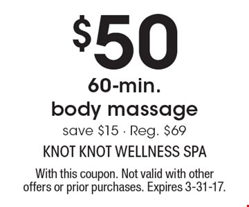 $50 60-min. body massage save $15 - Reg. $69. With this coupon. Not valid with other offers or prior purchases. Expires 3-31-17.