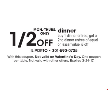 Monday-Thursday Only – 1/2 off dinner. Buy 1 dinner entree, get a 2nd dinner entree of equal or lesser value 1/2 off. With this coupon. Not valid on Valentine's Day. One coupon per table. Not valid with other offers. Expires 3-24-17.