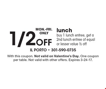 Monday-Friday Only – 1/2 off lunch. Buy 1 lunch entree, get a 2nd lunch entree of equal or lesser value 1/2 off. With this coupon. Not valid on Valentine's Day. One coupon per table. Not valid with other offers. Expires 3-24-17.
