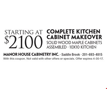 Starting at $2100 complete kitchen cabinet makeover. Solid wood maple cabinets assembled - 10x10 kitchen. With this coupon. Not valid with other offers or specials. Offer expires 4-30-17.