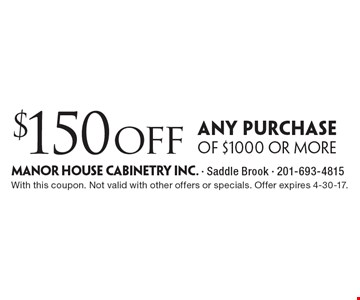 $150off any purchase of $1000 or more. With this coupon. Not valid with other offers or specials. Offer expires 4-30-17.