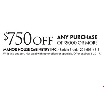 $750off any purchase of $5000 or more. With this coupon. Not valid with other offers or specials. Offer expires 4-30-17.