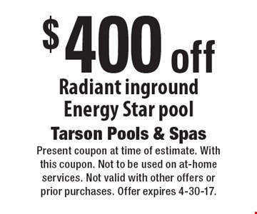 $400 off Radiant inground Energy Star pool. Present coupon at time of estimate. With this coupon. Not to be used on at-home services. Not valid with other offers or prior purchases. Offer expires 4-30-17.