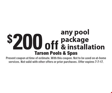 $200 off any pool package & installation. Present coupon at time of estimate. With this coupon. Not to be used on at-home services. Not valid with other offers or prior purchases. Offer expires 7-7-17.