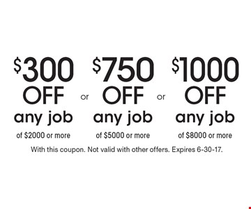 $1000 Off any job of $8000 or more. $750 Off any job of $5000 or more. $300 Off any job of $2000 or more.  With this coupon. Not valid with other offers. Expires 6-30-17.