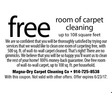free room of carpet cleaning up to 108 square feet We are so confident that you will be thoroughly satisfied by trying our services that we would like to clean one room of carpeting free, with 500 sq. ft. of wall-to-wall carpet cleaned. That's right! There are no gimmicks. We believe that you will be so happy you'll want us to clean the rest of your home! 100% money-back guarantee. One free room of wall-to-wall carpet, up to 108 sq. ft. per household. . With this coupon. Not valid with other offers. Offer expires 6/23/17.