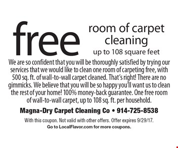Free Room Of Carpet Cleaning. Up to 108 square feet. We are so confident that you will be thoroughly satisfied by trying our services that we would like to clean one room of carpeting free, with 500 sq. ft. of wall-to-wall carpet cleaned. That's right! There are no gimmicks. We believe that you will be so happy you'll want us to clean the rest of your home! 100% money-back guarantee. One free room of wall-to-wall carpet, up to 108 sq. ft. per household. With this coupon. Not valid with other offers. Offer expires 9/29/17. Go to LocalFlavor.com for more coupons.