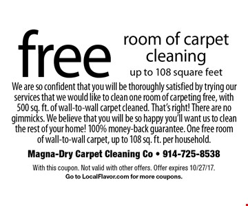 Free room of carpet cleaning. Up to 108 square feet. We are so confident that you will be thoroughly satisfied by trying our services that we would like to clean one room of carpeting free, with 500 sq. ft. of wall-to-wall carpet cleaned. That's right! There are no gimmicks. We believe that you will be so happy you'll want us to clean the rest of your home! 100% money-back guarantee. One free room of wall-to-wall carpet, up to 108 sq. ft. per household. . With this coupon. Not valid with other offers. Offer expires 10/27/17. Go to LocalFlavor.com for more coupons.