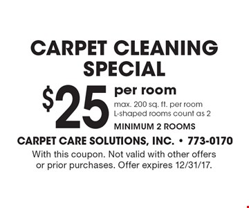 carpet cleaningspecial $25 per room max. 200 sq. ft. per room L-shaped rooms count as 2 minimum 2 rooms. With this coupon. Not valid with other offers or prior purchases. Offer expires 12/31/17.