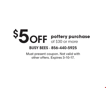 $5 Off pottery purchase of $30 or more. Must present coupon. Not valid with other offers. Expires 3-10-17.