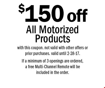 $150 off All Motorized Products. with this coupon. not valid with other offer or prior purchases. valid until 2-28-17. If a minimum of 3 openings are ordered, a free Multi-Channel Remote will be included in the order