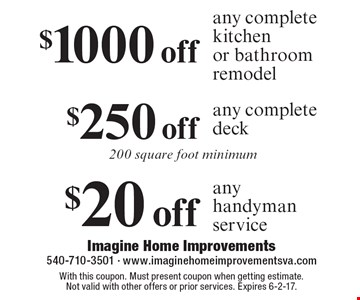 $1000 off any complete kitchen or bathroom remodel OR $250 off any complete deck 200 square foot minimum OR $20 off any handyman service. With this coupon. Must present coupon when getting estimate. Not valid with other offers or prior services. Expires 6-2-17.