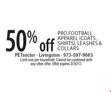 50% off pro football apparel (coats, shirts), leashes & collars. Limit one per household. Cannot be combined with any other offer. Offer expires 3/30/17.