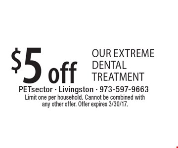 $5 off our extreme dental treatment. Limit one per household. Cannot be combined with any other offer. Offer expires 3/30/17.