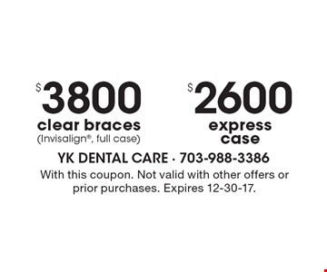 $2600 express case. $3800 clear braces (Invisalign, full case). With this coupon. Not valid with other offers or prior purchases. Expires 12-30-17.