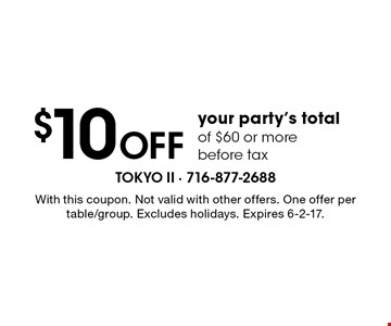 $10 Off your party's total of $60 or more. Before tax. With this coupon. Not valid with other offers. One offer per table/group. Excludes holidays. Expires 6-2-17.
