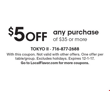 $5 OFF any purchase of $35 or more. With this coupon. Not valid with other offers. One offer per table/group. Excludes holidays. Expires 12-1-17. Go to LocalFlavor.com for more coupons.