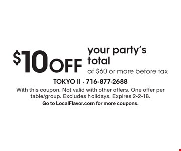 $10 OFF your party's total of $60 or more before tax . With this coupon. Not valid with other offers. One offer per table/group. Excludes holidays. Expires 2-2-18. Go to LocalFlavor.com for more coupons.