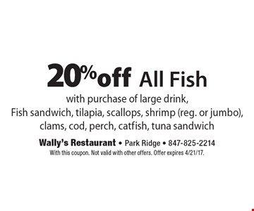 20% off All Fish with purchase of large drink, Fish sandwich, tilapia, scallops, shrimp (reg. or jumbo), clams, cod, perch, catfish, tuna sandwich. With this coupon. Not valid with other offers. Offer expires 4/21/17.