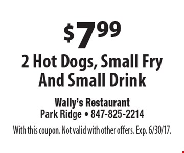 $7.99 2 Hot Dogs, Small Fry And Small Drink. With this coupon. Not valid with other offers. Exp. 6/30/17.