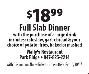 $18.99 Full Slab Dinner with the purchase of a large drink includes: coleslaw, garlic bread & your choice of potato: fries, baked or mashed. With this coupon. Not valid with other offers. Exp. 6/30/17.